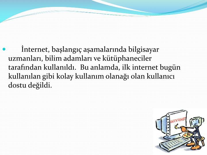 İnternet, başlangıç aşamalarında bilgisayar uzmanları, bilim adamları ve kütüphaneciler tarafından kullanıldı.  Bu anlamda, ilk internet bugün kullanılan gibi kolay kullanım olanağı olan kullanıcı dostu değildi.