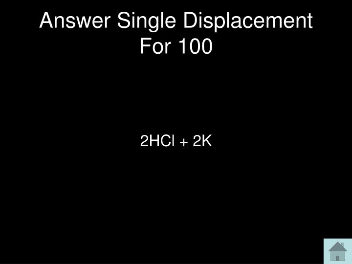 Answer Single Displacement For 100