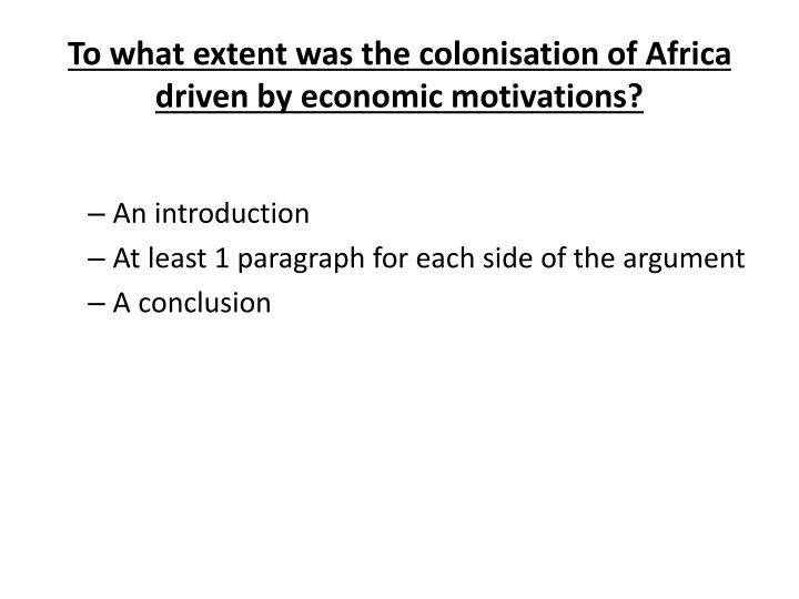 "the economic motives of english colonization This demonstrates how britain exploited the people native to africa to their economic benefits a third reason for british imperialism was the prospect of new markets the british were ""compelled to seek new markets"" (lugard 1) essentially the british were able to sell the cheap manufactured goods to the populations in africa in africa all of the."