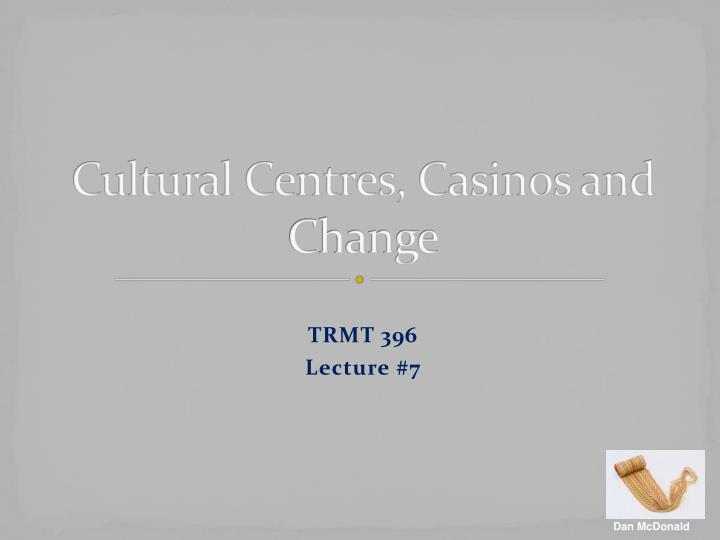 Cultural centres casinos and change