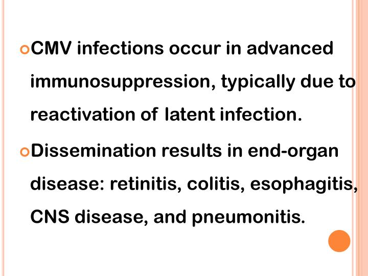 CMV infections occur in advanced immunosuppression, typically due to reactivation of latent infection.