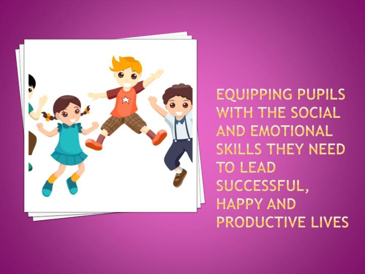 Equipping pupils with the social and emotional skills they need to lead successful, happy and productive lives