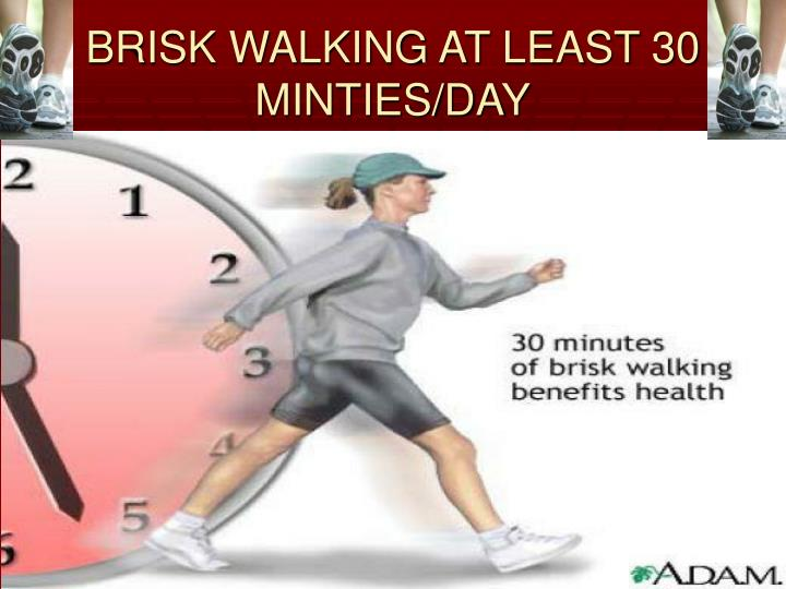 BRISK WALKING AT LEAST 30 MINTIES/DAY