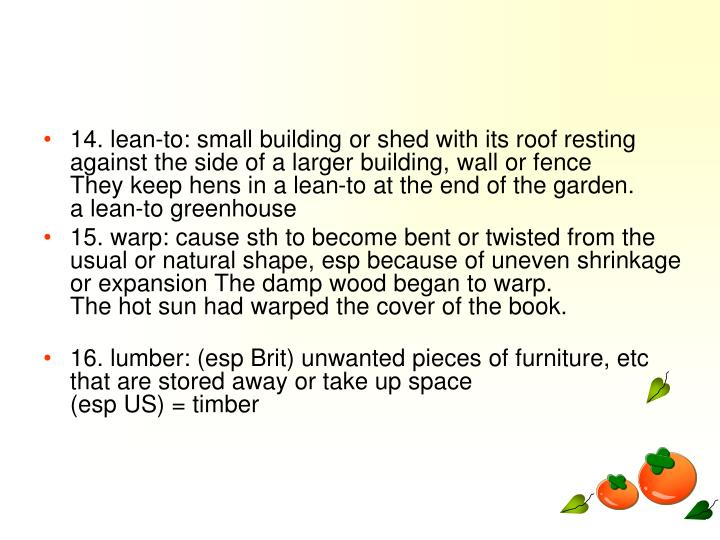 14. lean-to: small building or shed with its roof resting against the side of a larger building, wall or fence