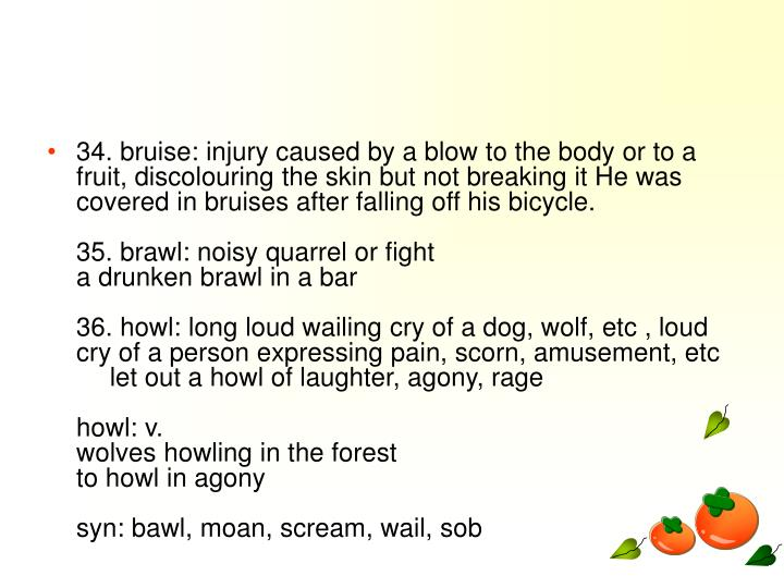 34. bruise: injury caused by a blow to the body or to a fruit, discolouring the skin but not breaking it He was covered in bruises after falling off his bicycle.