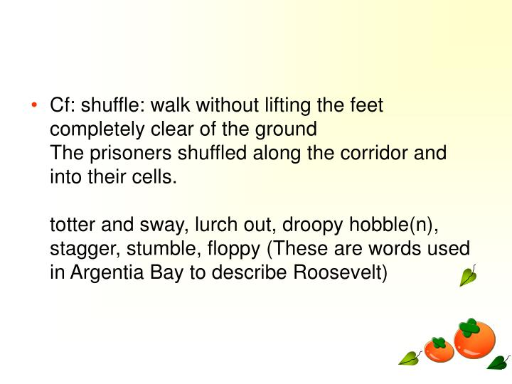 Cf: shuffle: walk without lifting the feet completely clear of the ground