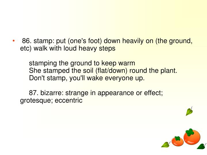 86. stamp: put (one's foot) down heavily on (the ground, etc) walk with loud heavy steps