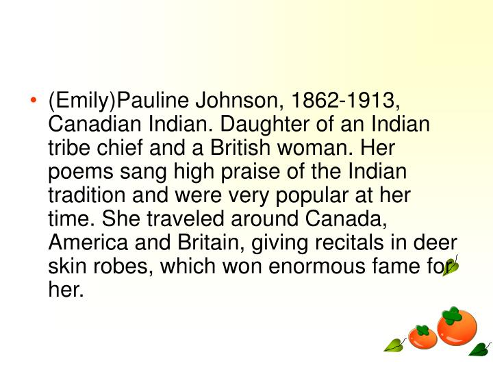 (Emily)Pauline Johnson, 1862-1913, Canadian Indian. Daughter of an Indian tribe chief and a British woman. Her poems sang high praise of the Indian tradition and were very popular at her time. She traveled around Canada, America and Britain, giving recitals in deer skin robes, which won enormous fame for her. 