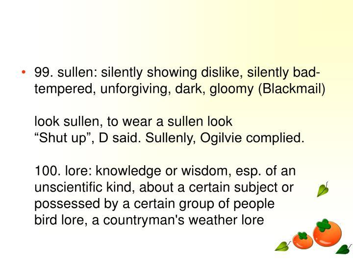 99. sullen: silently showing dislike, silently bad-tempered, unforgiving, dark, gloomy (Blackmail)