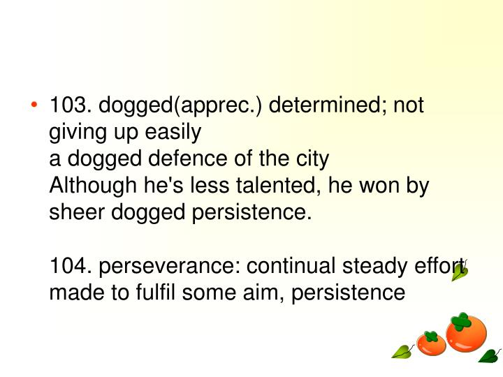 103. dogged(apprec.) determined; not giving up easily