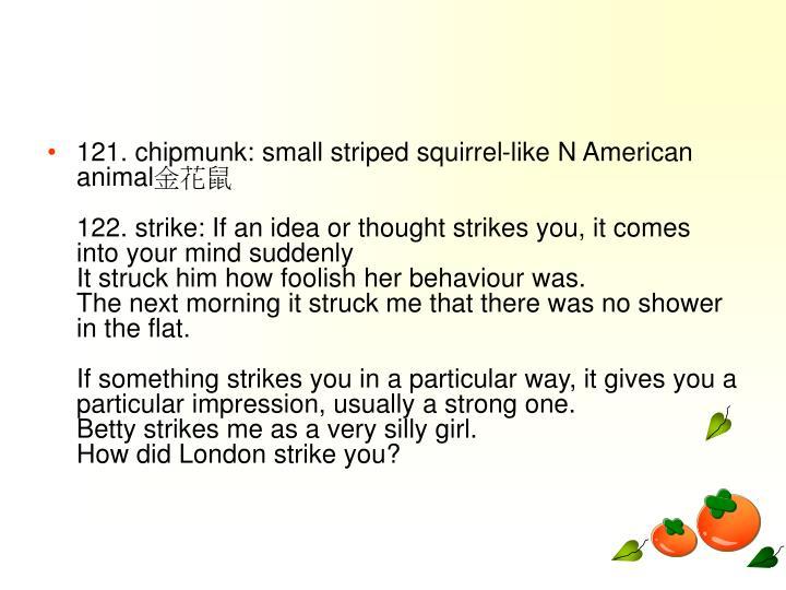 121. chipmunk: small striped squirrel-like N American animal
