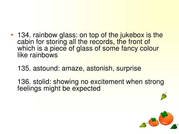 134. rainbow glass: on top of the jukebox is the cabin for storing all the records, the front of which is a piece of glass of some fancy colour like rainbows
