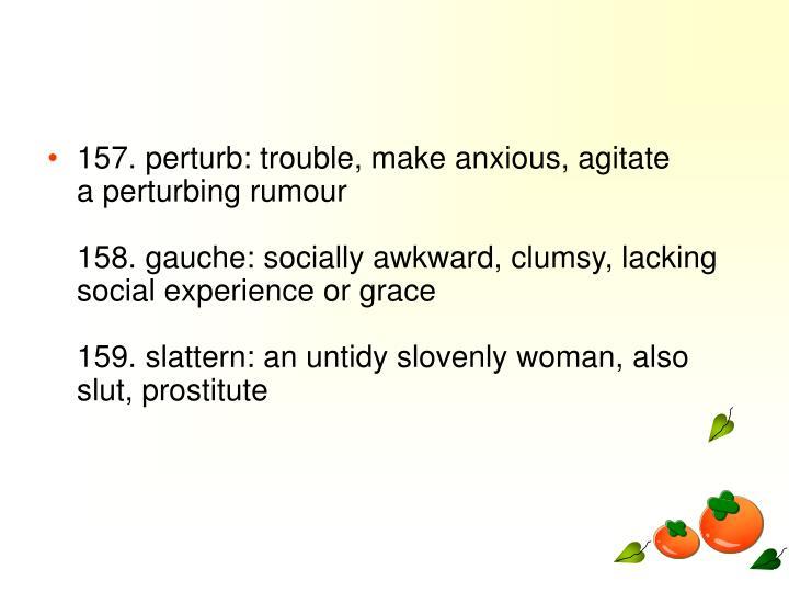 157. perturb: trouble, make anxious, agitate