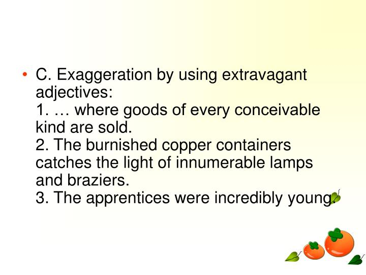 C. Exaggeration by using extravagant adjectives: