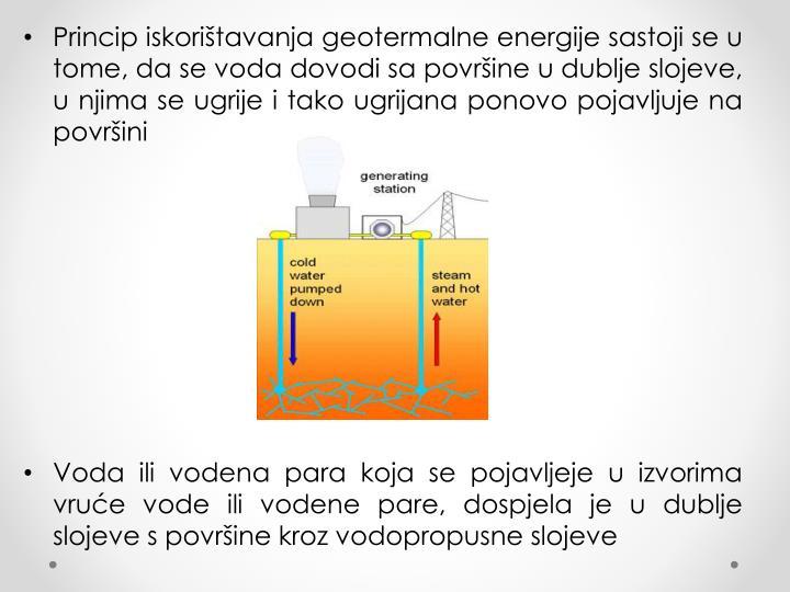 Princip iskorištavanja geotermalne energije sastoji se u tome, da se voda dovodi sa površine u dublje slojeve, u njima se ugrije i tako ugrijana ponovo pojavljuje na površini