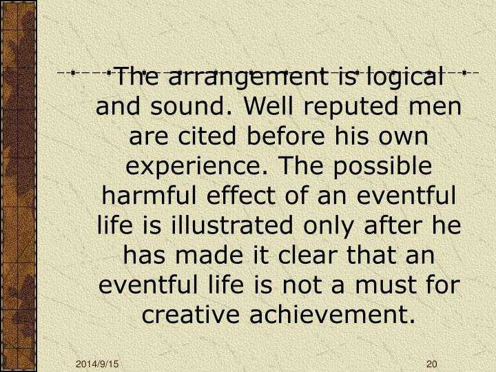 The arrangement is logical and sound. Well reputed men are cited before his own experience. The possible harmful effect of an eventful life is illustrated only after he has made it clear that an eventful life is not a must for creative achievement.