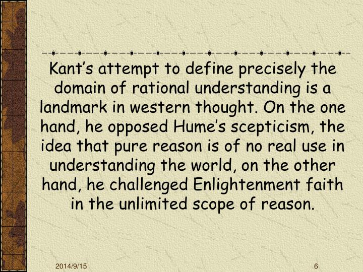 Kant's attempt to define precisely the domain of rational understanding is a landmark in western thought. On the one hand, he opposed Hume's scepticism, the idea that pure reason is of no real use in understanding the world, on the other hand, he challenged Enlightenment faith in the unlimited scope of reason.