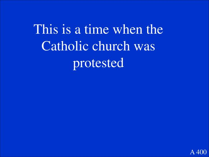 This is a time when the Catholic church was protested