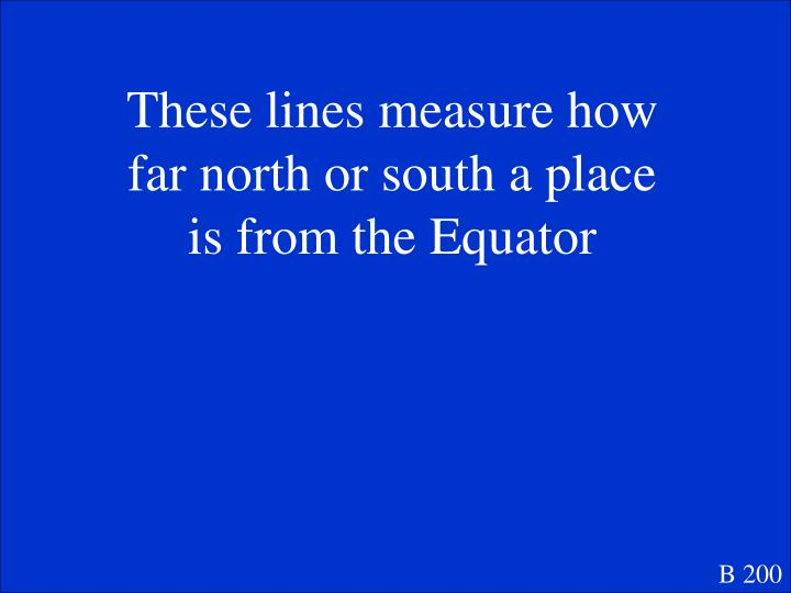 These lines measure how far north or south a place is from the Equator