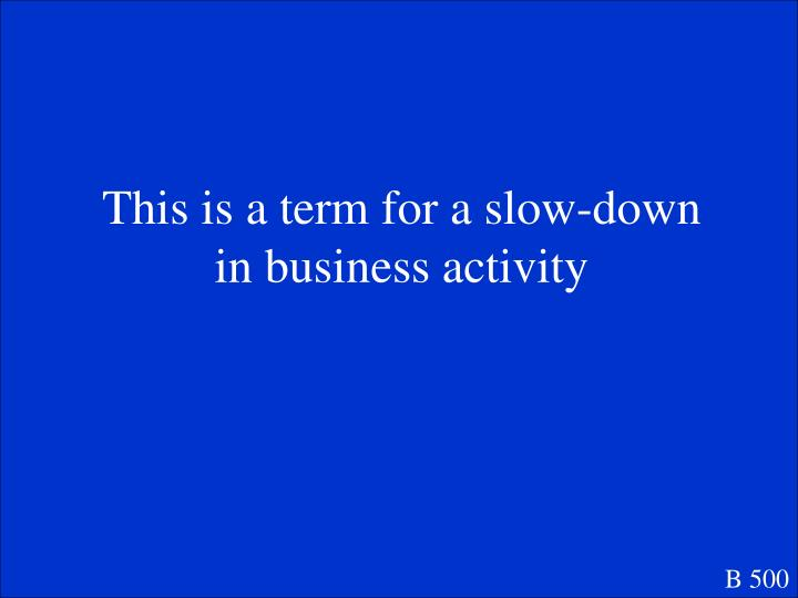This is a term for a slow-down in business activity