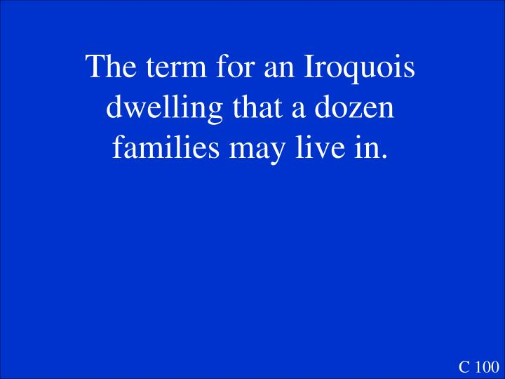 The term for an Iroquois dwelling that a dozen families may live in.