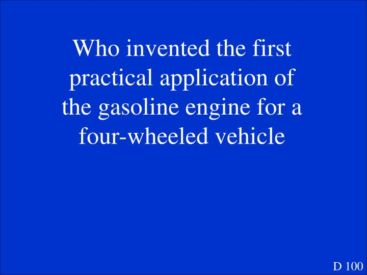 Who invented the first practical application of the gasoline engine for a four-wheeled vehicle