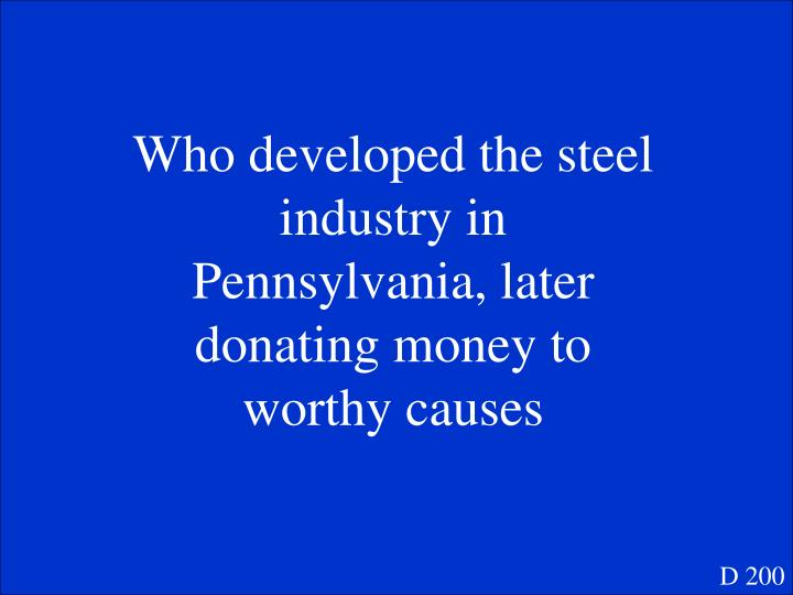 Who developed the steel industry in Pennsylvania, later donating money to worthy causes