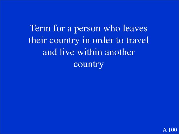 Term for a person who leaves their country in order to travel and live within another country