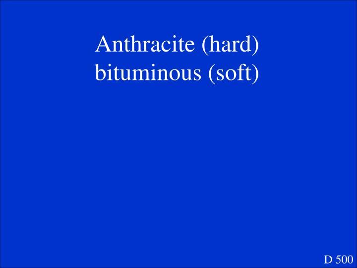 Anthracite (hard)      bituminous (soft)