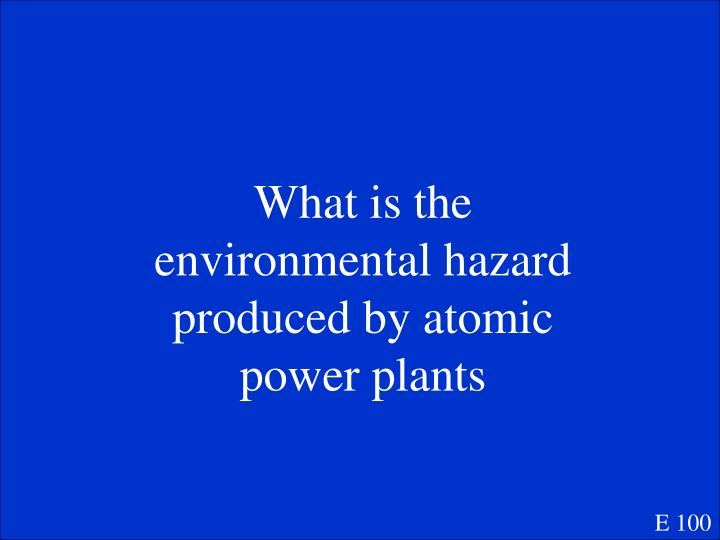 What is the environmental hazard produced by atomic power plants
