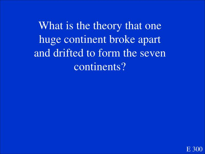 What is the theory that one huge continent broke apart and drifted to form the seven continents?