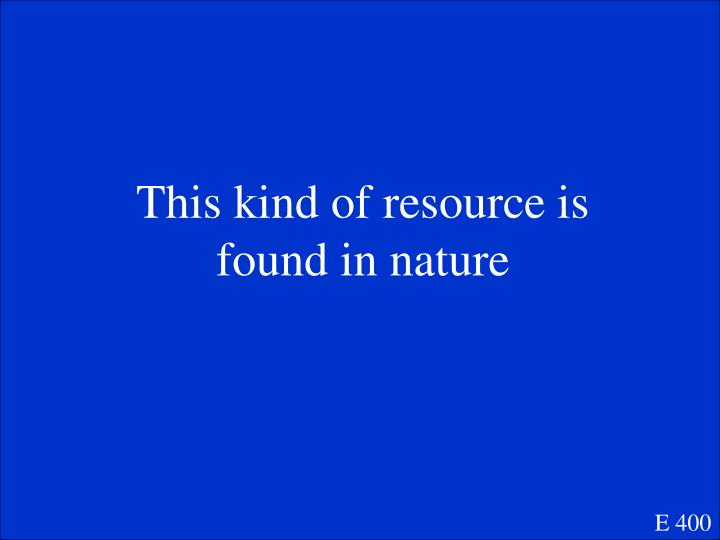 This kind of resource is found in nature