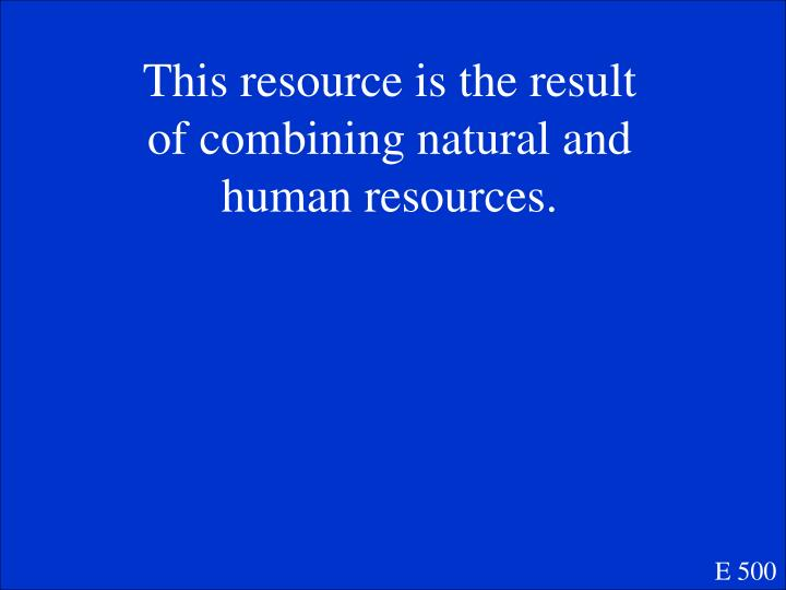 This resource is the result of combining natural and human resources.