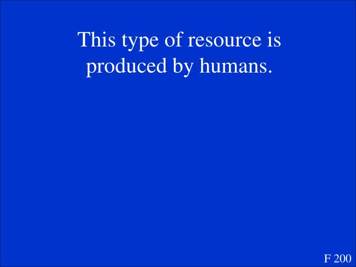 This type of resource is produced by humans.
