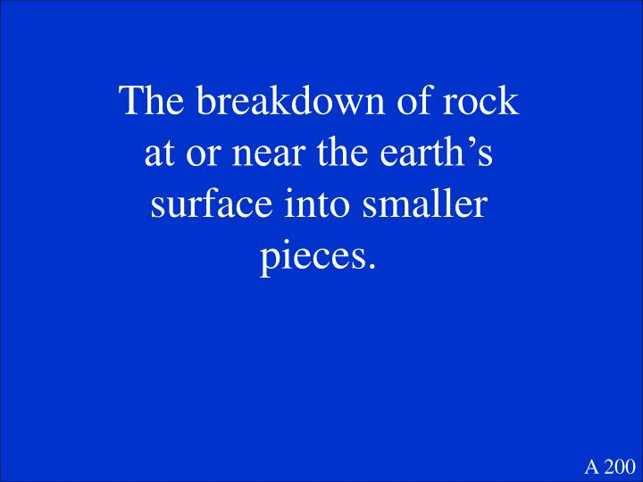 The breakdown of rock at or near the earth's surface into smaller pieces.