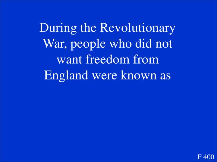 During the Revolutionary War, people who did not want freedom from England were known as