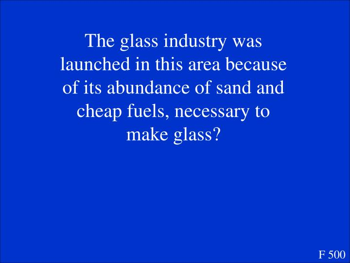 The glass industry was launched in this area because of its abundance of sand and cheap fuels, necessary to make glass?