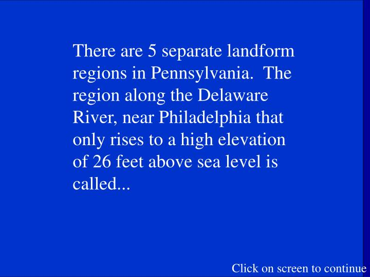 There are 5 separate landform regions in Pennsylvania.  The region along the Delaware River, near Philadelphia that only rises to a high elevation of 26 feet above sea level is called...