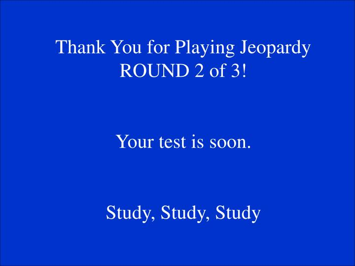 Thank You for Playing Jeopardy ROUND 2 of 3!