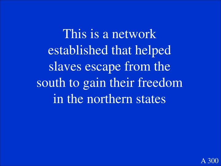 This is a network established that helped slaves escape from the south to gain their freedom in the northern states