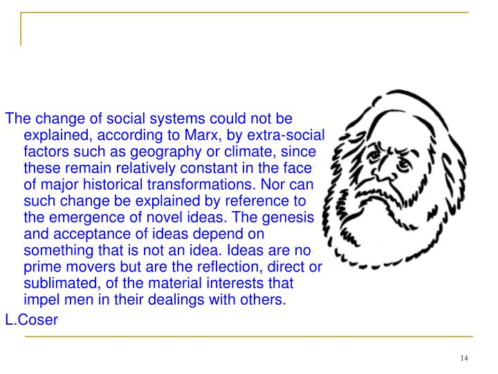 The change of social systems could not be explained, according to Marx, by extra-social factors such as geography or climate, since these remain relatively constant in the face of major historical transformations. Nor can such change be explained by reference to the emergence of novel ideas. The genesis and acceptance of ideas depend on something that is not an idea. Ideas are not prime movers but are the reflection, direct or sublimated, of the material interests that impel men in their dealings with others.