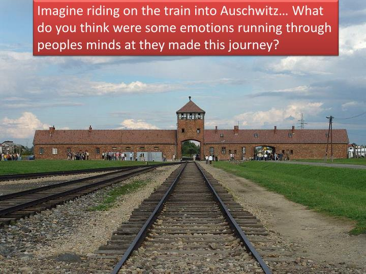 Imagine riding on the train into Auschwitz… What do you think were some emotions running through peoples minds at they made this journey?