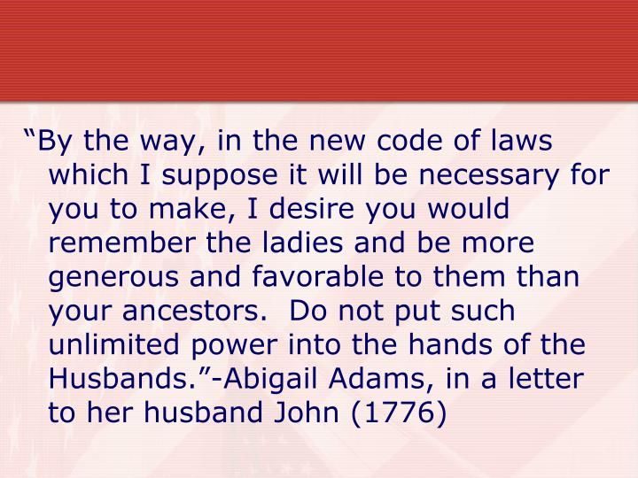 """""""By the way, in the new code of laws which I suppose it will be necessary for you to make, I desire you would remember the ladies and be more generous and favorable to them than your ancestors.  Do not put such unlimited power into the hands of the Husbands.""""-Abigail Adams, in a letter to her husband John (1776)"""