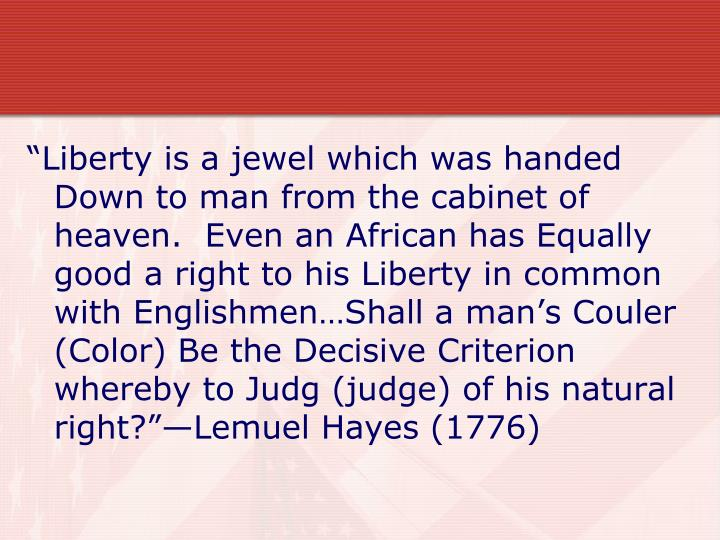 """""""Liberty is a jewel which was handed Down to man from the cabinet of heaven.  Even an African has Equally good a right to his Liberty in common with Englishmen…Shall a man's Couler (Color) Be the Decisive Criterion whereby to Judg (judge) of his natural right?""""—Lemuel Hayes (1776)"""