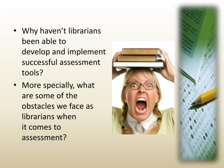 Why haven't librarians been able to       develop and implement successful assessment tools?