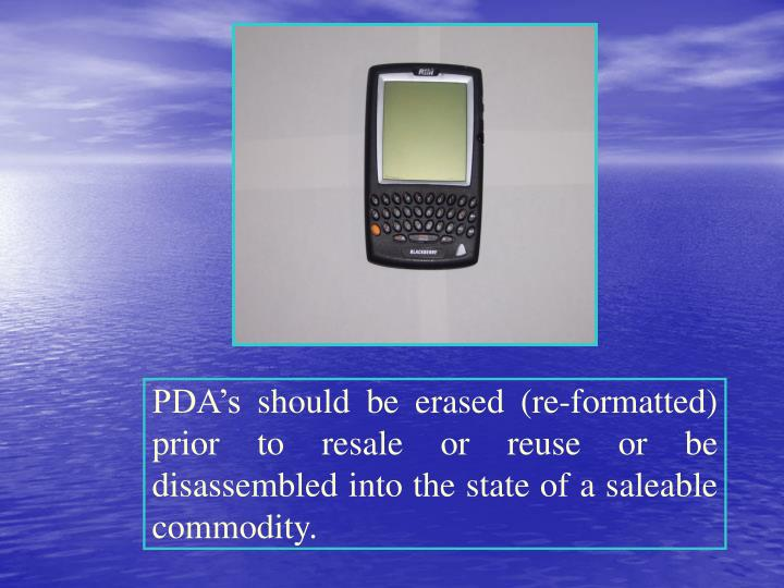 PDA's should be erased (re-formatted) prior to resale or reuse or be disassembled into the state of a saleable commodity.