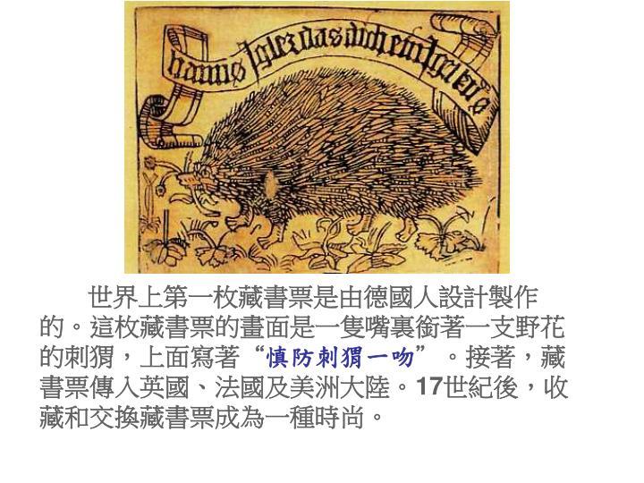"""世界上第一枚藏書票是由德國人設計製作的。這枚藏書票的畫面是一隻嘴裏銜著一支野花的刺猬,上面寫著"""""""