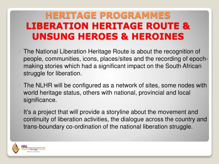 The National Liberation Heritage Route is about the recognition of people, communities, icons, places/sites and the recording of epoch-making stories which had a significant impact on the South African struggle for liberation.