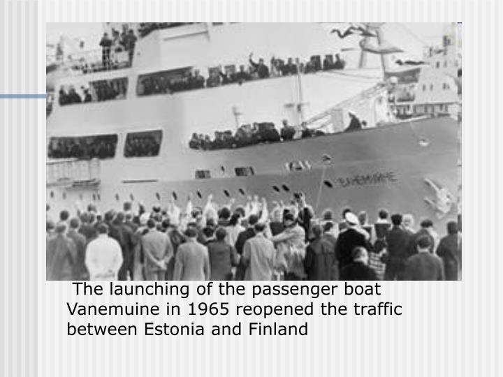 The launching of the passenger boat Vanemuine in 1965 reopened the traffic between Estonia and Finland