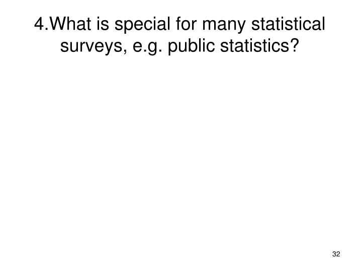 4.What is special for many statistical surveys, e.g. public statistics?